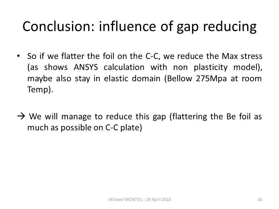 Conclusion: influence of gap reducing So if we flatter the foil on the C-C, we reduce the Max stress (as shows ANSYS calculation with non plasticity model), maybe also stay in elastic domain (Bellow 275Mpa at room Temp).