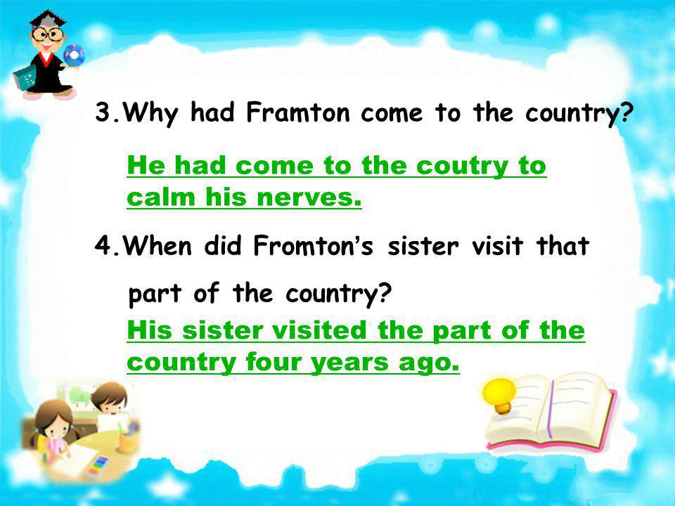 3.Why had Framton come to the country.He had come to the coutry to calm his nerves.