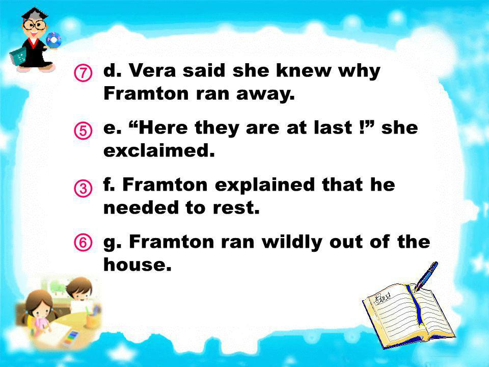 d.Vera said she knew why Framton ran away. e. Here they are at last .