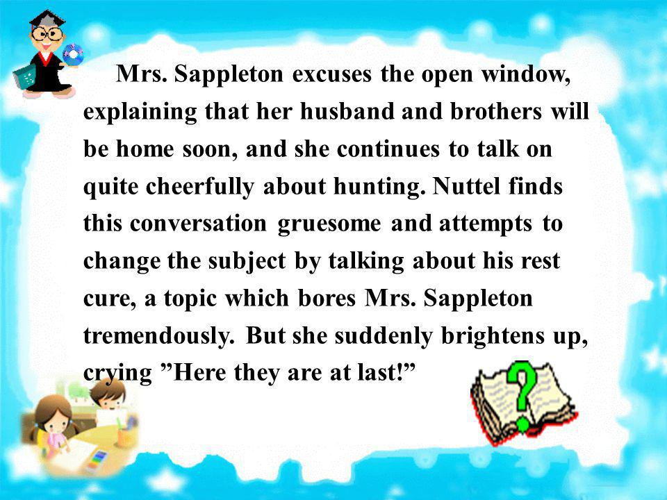 Mrs. Sappleton excuses the open window, explaining that her husband and brothers will be home soon, and she continues to talk on quite cheerfully abou