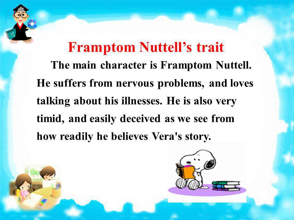 Framptom Nuttells trait The main character is Framptom Nuttell. He suffers from nervous problems, and loves talking about his illnesses. He is also ve
