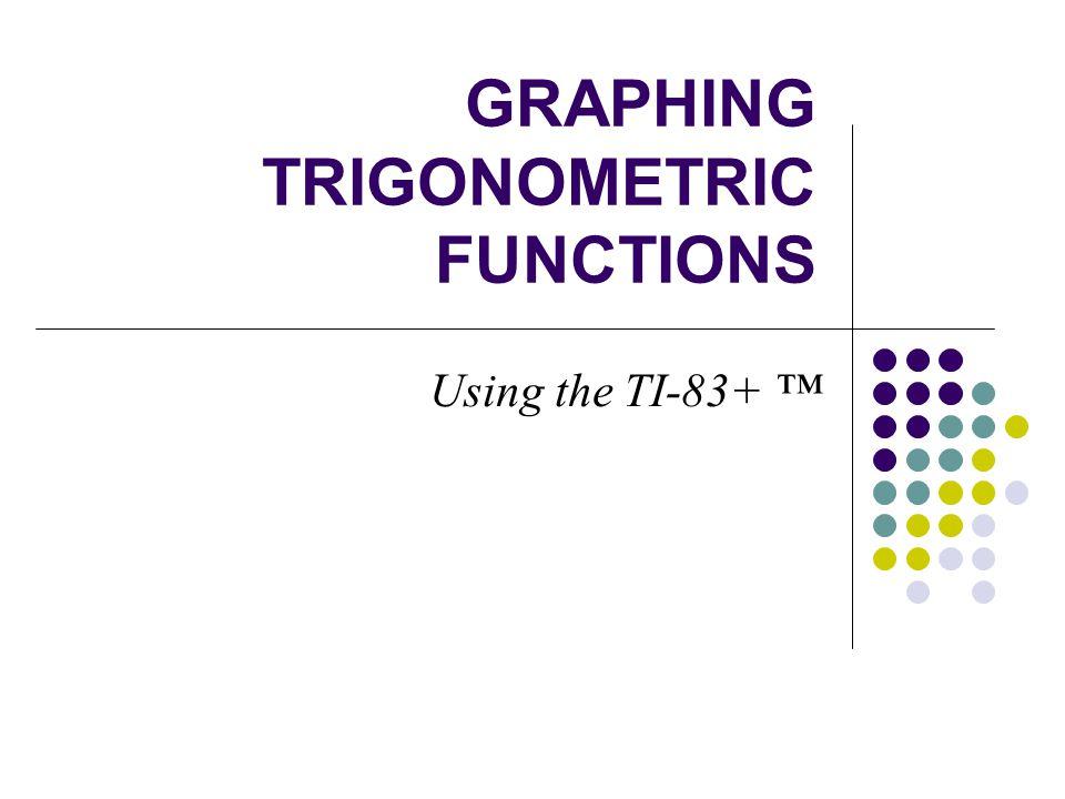 GRAPHING TRIGONOMETRIC FUNCTIONS Using the TI-83+