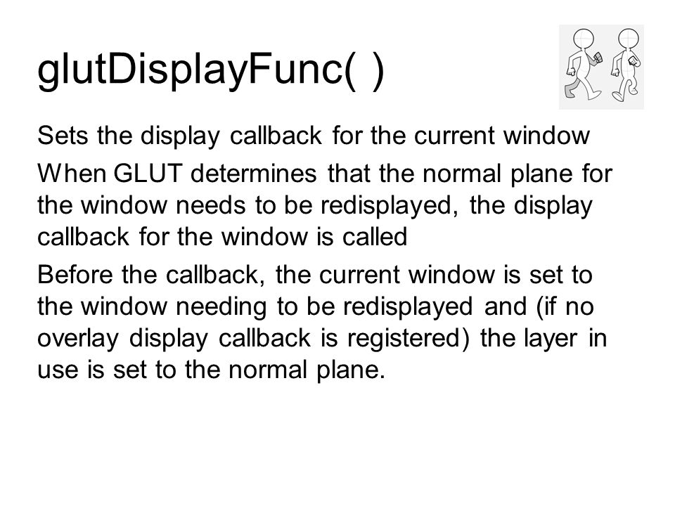 glutDisplayFunc( ) Sets the display callback for the current window When GLUT determines that the normal plane for the window needs to be redisplayed, the display callback for the window is called Before the callback, the current window is set to the window needing to be redisplayed and (if no overlay display callback is registered) the layer in use is set to the normal plane.