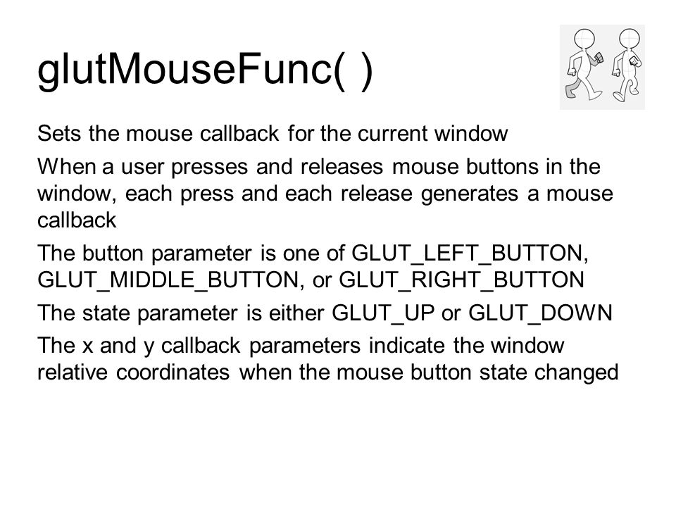 glutMouseFunc( ) Sets the mouse callback for the current window When a user presses and releases mouse buttons in the window, each press and each release generates a mouse callback The button parameter is one of GLUT_LEFT_BUTTON, GLUT_MIDDLE_BUTTON, or GLUT_RIGHT_BUTTON The state parameter is either GLUT_UP or GLUT_DOWN The x and y callback parameters indicate the window relative coordinates when the mouse button state changed