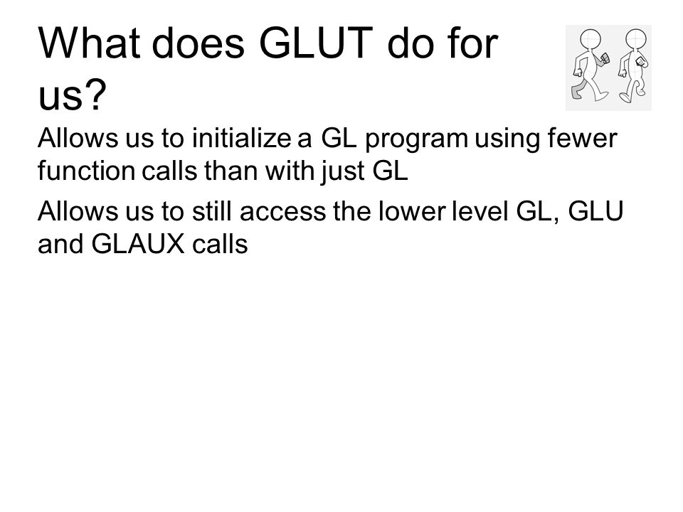 What does GLUT do for us? Allows us to initialize a GL program using fewer function calls than with just GL Allows us to still access the lower level
