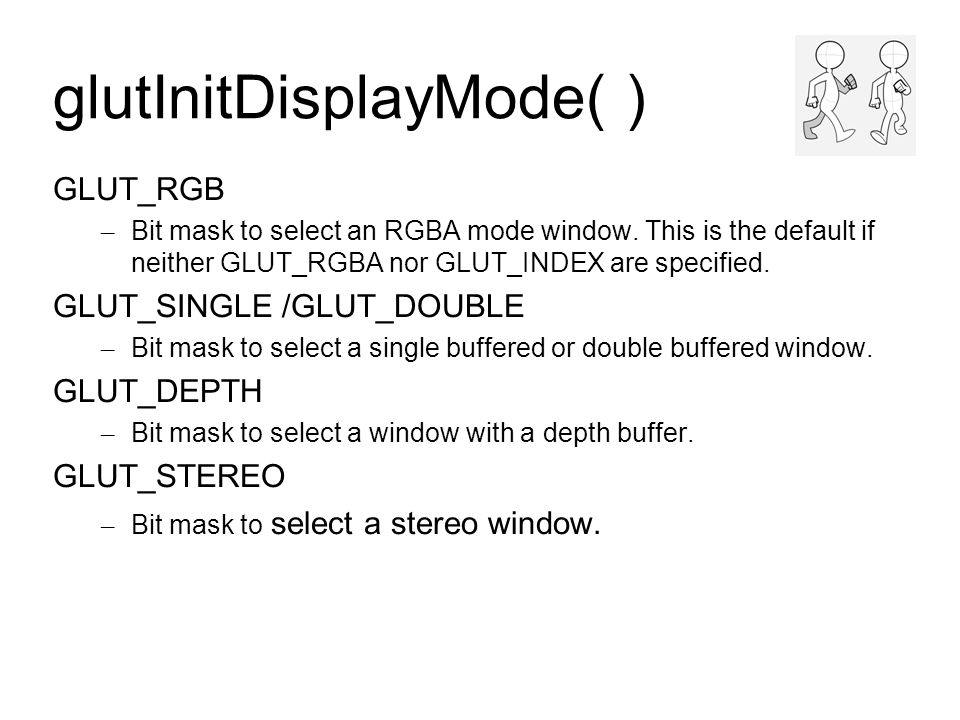 glutInitWindowSize(int width,int height) glutInitWindowPosition(int x,int y) glutCreateWindow(Title) Windows created by glutCreateWindow will be requested to be created with the current initial window position (x,y) and size (width,height)