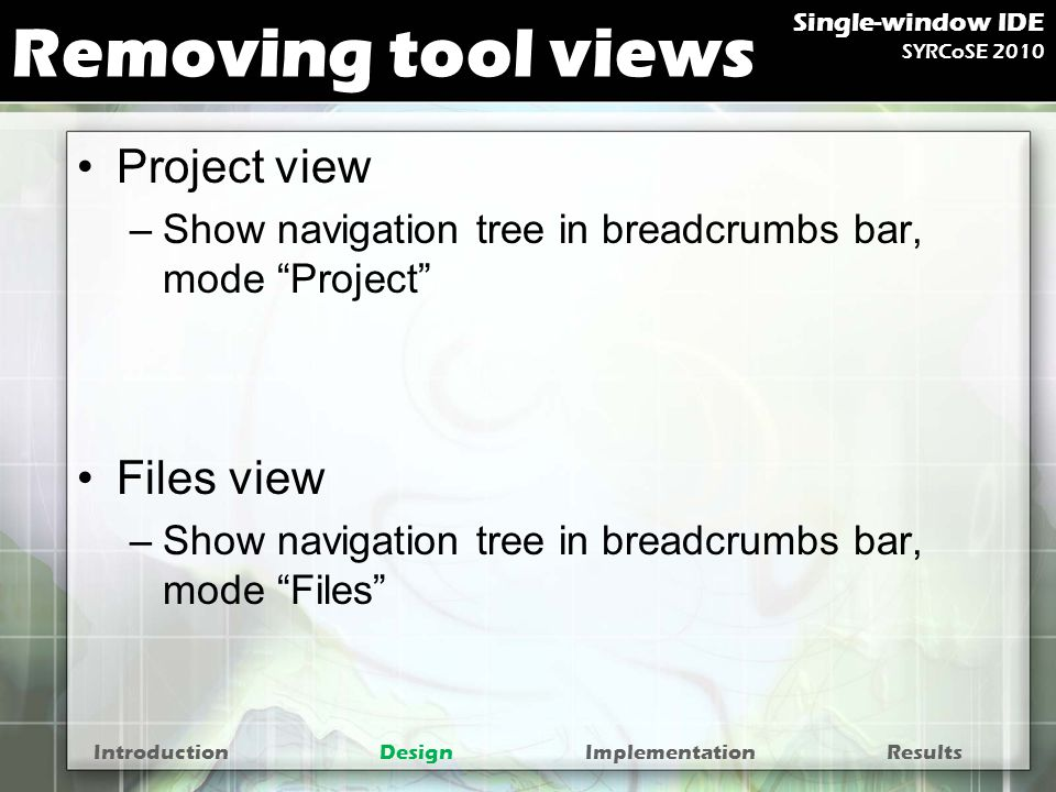 Removing tool views Project view –Show navigation tree in breadcrumbs bar, mode Project Files view –Show navigation tree in breadcrumbs bar, mode Files IntroductionDesignImplementationResults Single-window IDE SYRCoSE 2010
