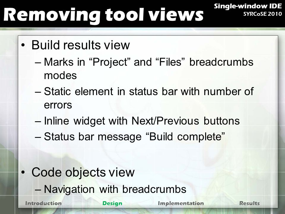 Removing tool views Build results view –Marks in Project and Files breadcrumbs modes –Static element in status bar with number of errors –Inline widget with Next/Previous buttons –Status bar message Build complete Code objects view –Navigation with breadcrumbs IntroductionDesignImplementationResults Single-window IDE SYRCoSE 2010