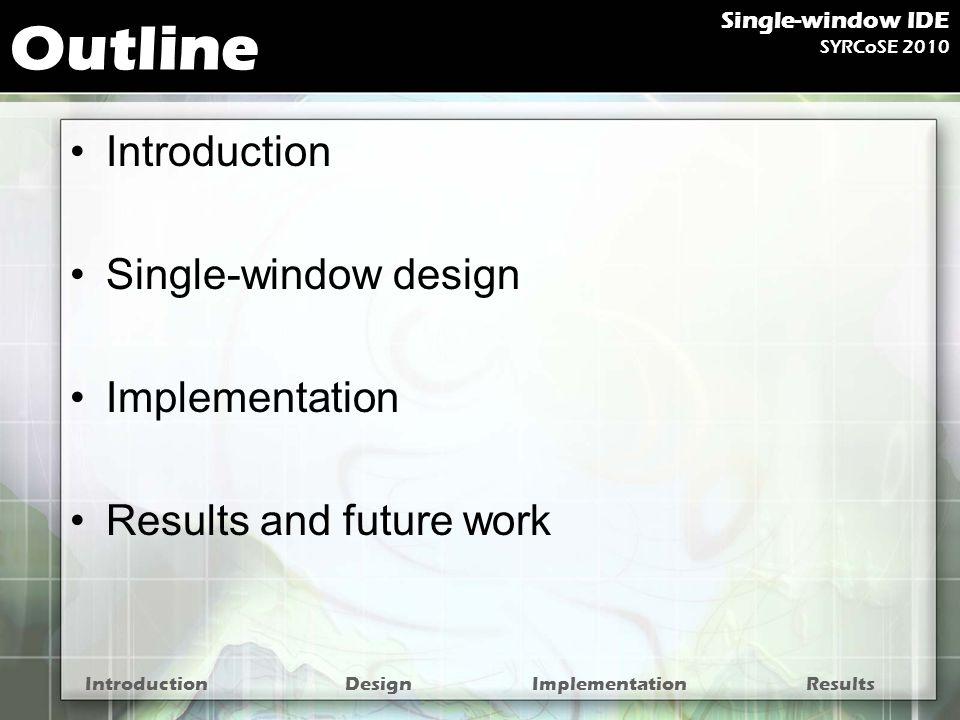 Additional widgets Enhanced status bar IntroductionDesignImplementationResults Single-window IDE SYRCoSE 2010 1 2 3 4