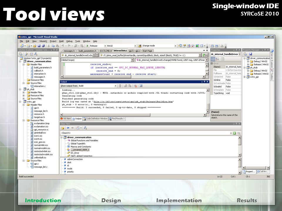 Removing tool views Tasks view –Inline Next/Previous buttons –Marks in Projects and Files breadcrumbs –Static status bar element Number of tasks Call stack view and threads view –Show navigation tree in breadcrumbs, mode Threads and Stacks IntroductionDesignImplementationResults Single-window IDE SYRCoSE 2010