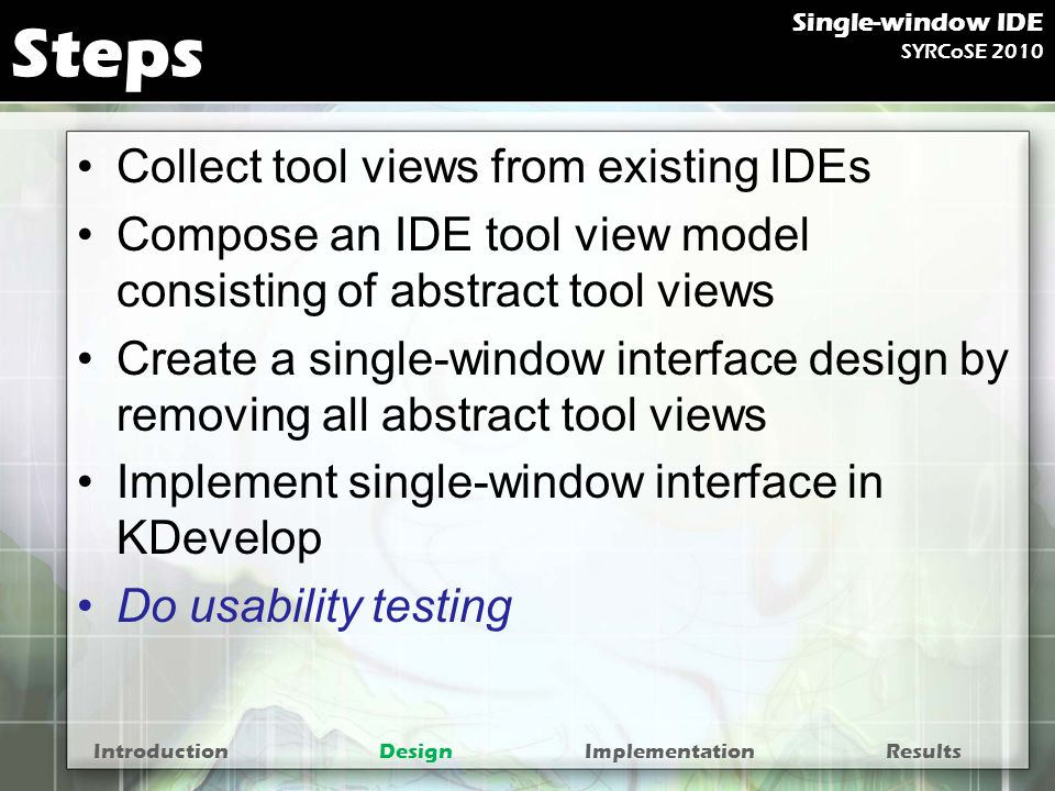 Steps Collect tool views from existing IDEs Compose an IDE tool view model consisting of abstract tool views Create a single-window interface design by removing all abstract tool views Implement single-window interface in KDevelop Do usability testing IntroductionDesignImplementationResults Single-window IDE SYRCoSE 2010