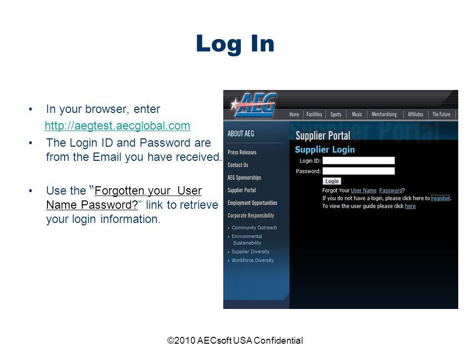 ©2010 AECsoft USA Confidential Log In In your browser, enter http://aegtest.aecglobal.com The Login ID and Password are from the Email you have receiv