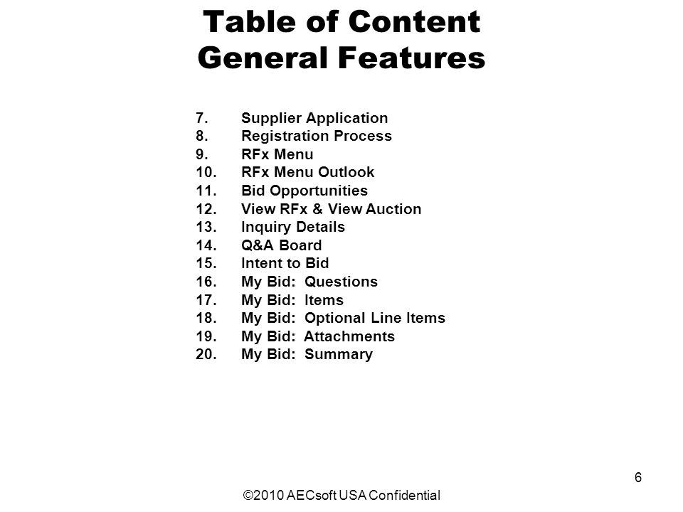 ©2010 AECsoft USA Confidential 6 Table of Content General Features 7.Supplier Application 8.Registration Process 9.RFx Menu 10.RFx Menu Outlook 11.Bid Opportunities 12.View RFx & View Auction 13.Inquiry Details 14.Q&A Board 15.Intent to Bid 16.My Bid: Questions 17.My Bid: Items 18.My Bid: Optional Line Items 19.My Bid: Attachments 20.My Bid: Summary