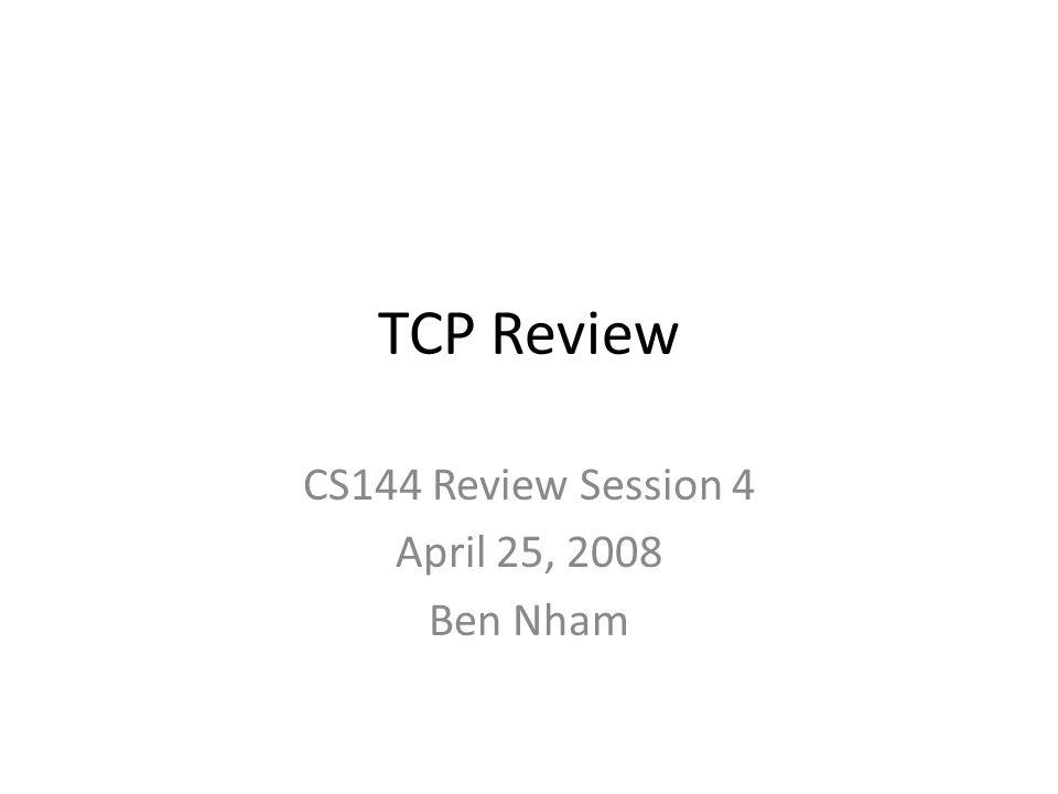 TCP Review CS144 Review Session 4 April 25, 2008 Ben Nham