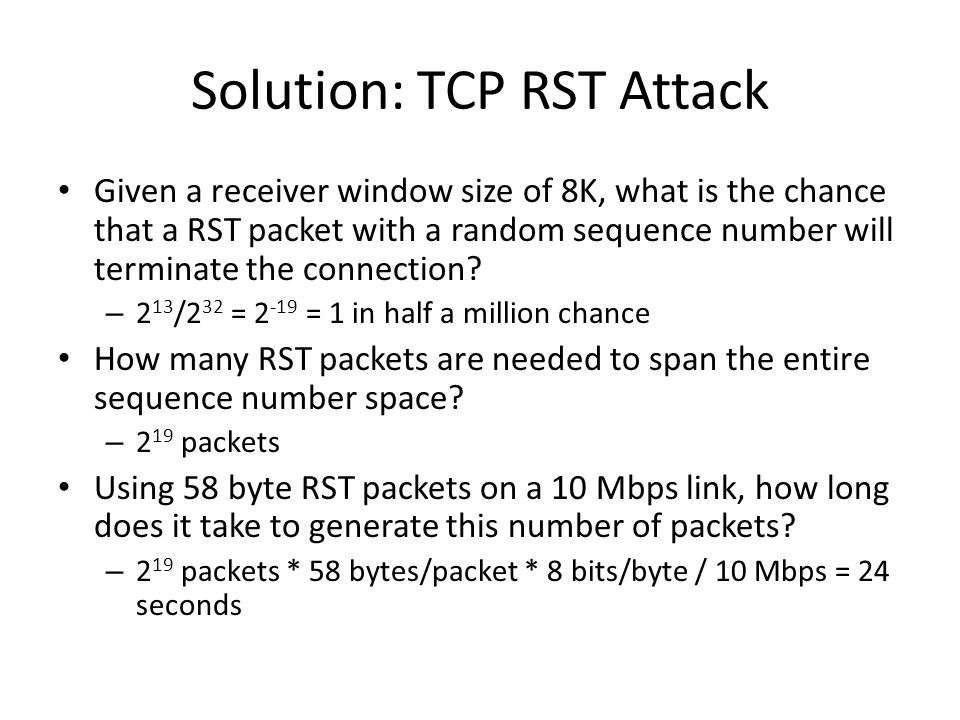 Solution: TCP RST Attack Given a receiver window size of 8K, what is the chance that a RST packet with a random sequence number will terminate the con