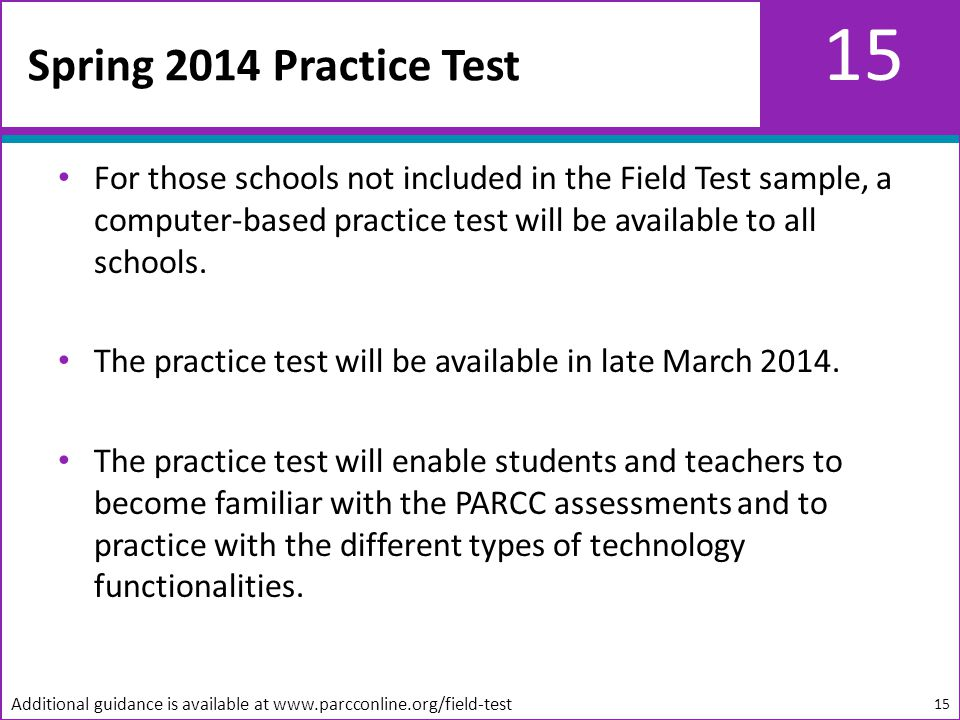 15 For those schools not included in the Field Test sample, a computer-based practice test will be available to all schools.