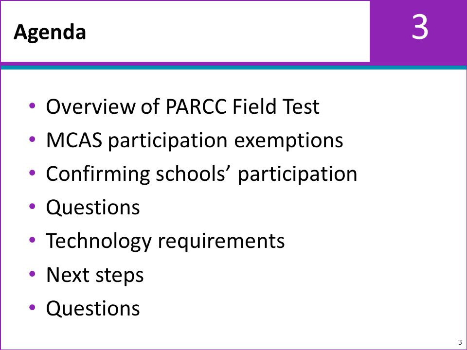 3 Overview of PARCC Field Test MCAS participation exemptions Confirming schools participation Questions Technology requirements Next steps Questions Agenda 3