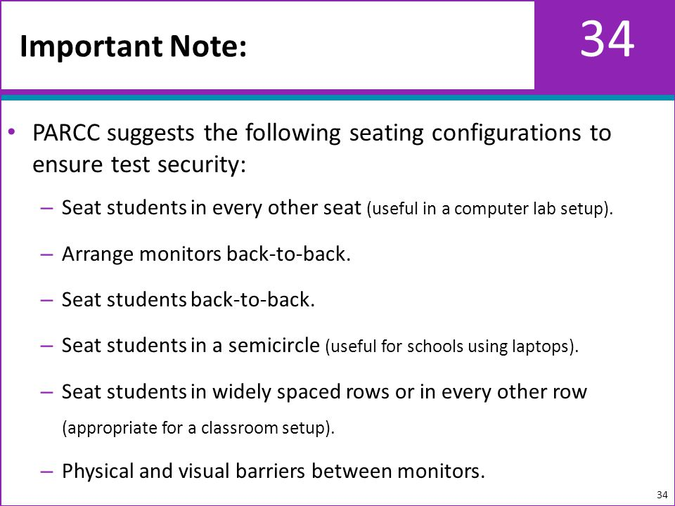 34 PARCC suggests the following seating configurations to ensure test security: – Seat students in every other seat (useful in a computer lab setup).