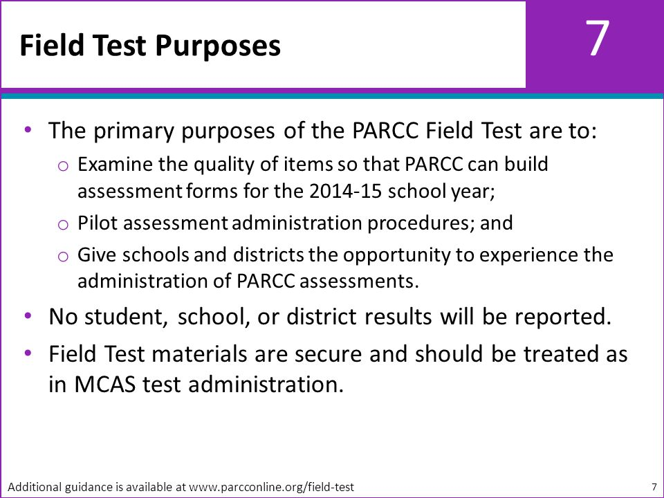 7 The primary purposes of the PARCC Field Test are to: o Examine the quality of items so that PARCC can build assessment forms for the 2014-15 school year; o Pilot assessment administration procedures; and o Give schools and districts the opportunity to experience the administration of PARCC assessments.