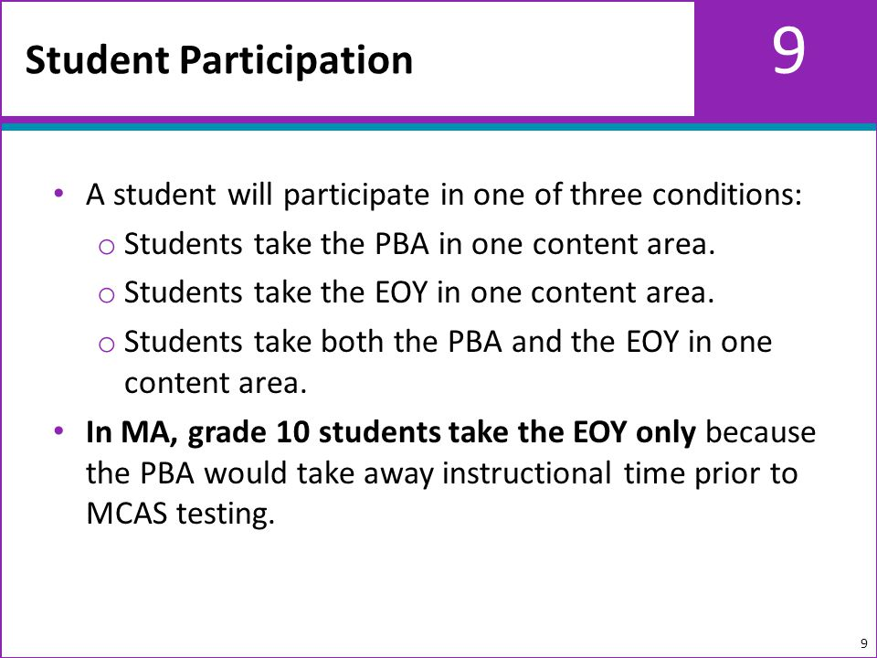 9 A student will participate in one of three conditions: o Students take the PBA in one content area.