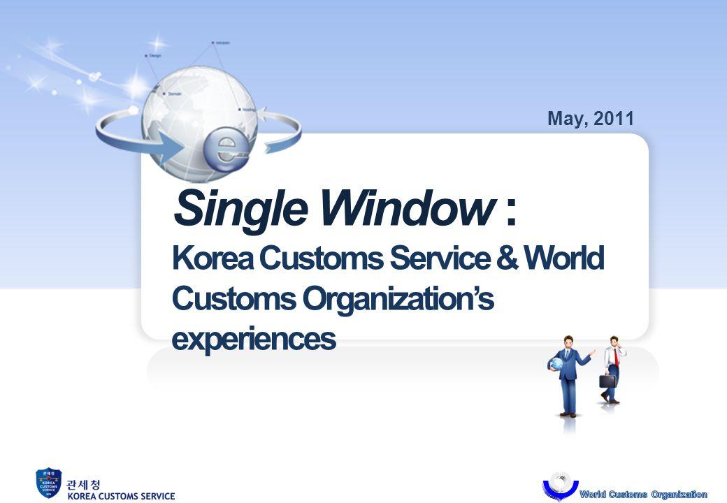 Single Window : Korea Customs Service & World Customs Organizations experiences May, 2011