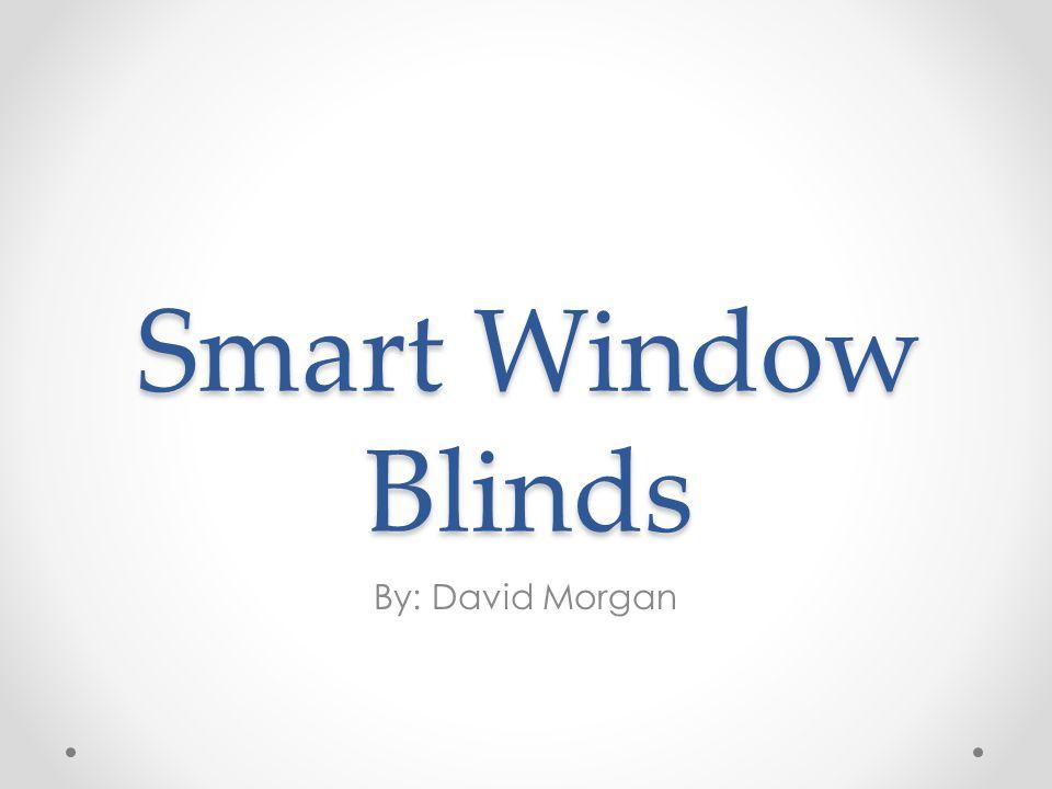 Smart Window Blinds By: David Morgan