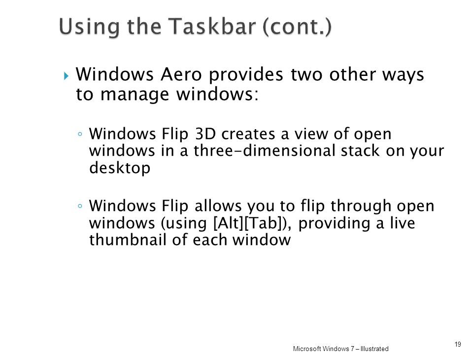 Windows Aero provides two other ways to manage windows: Windows Flip 3D creates a view of open windows in a three-dimensional stack on your desktop Windows Flip allows you to flip through open windows (using [Alt][Tab]), providing a live thumbnail of each window 19 Microsoft Windows 7 – Illustrated