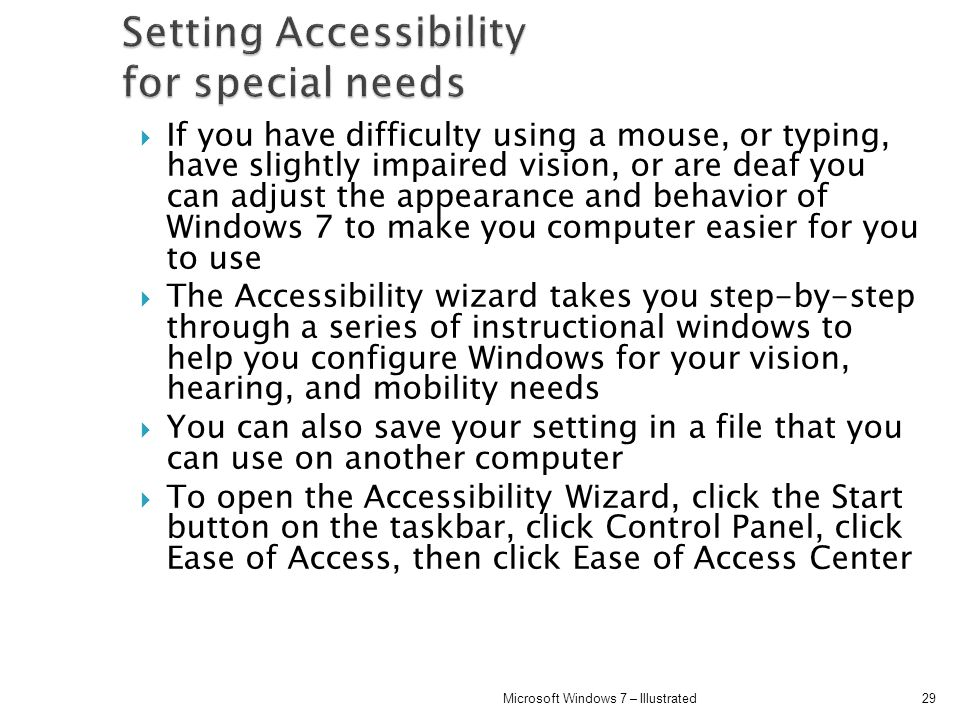 If you have difficulty using a mouse, or typing, have slightly impaired vision, or are deaf you can adjust the appearance and behavior of Windows 7 to