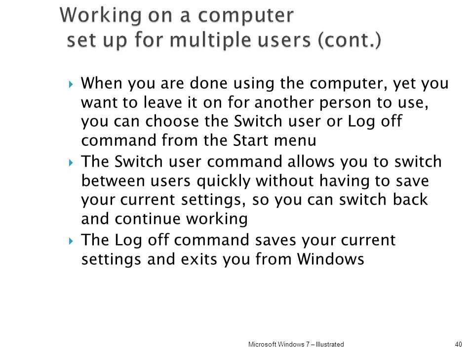 When you are done using the computer, yet you want to leave it on for another person to use, you can choose the Switch user or Log off command from th