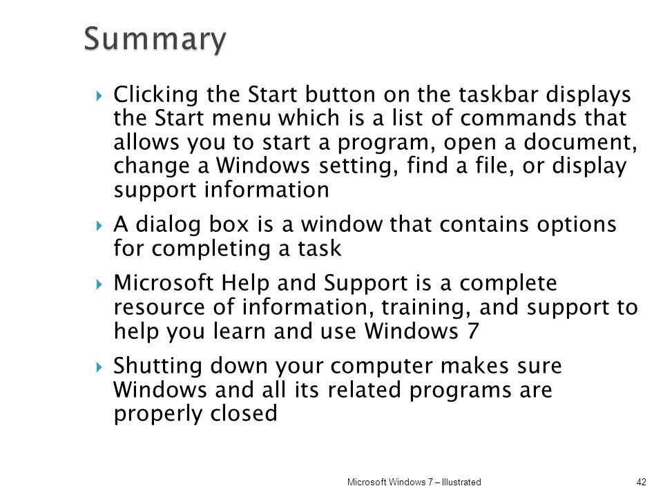 Clicking the Start button on the taskbar displays the Start menu which is a list of commands that allows you to start a program, open a document, chan