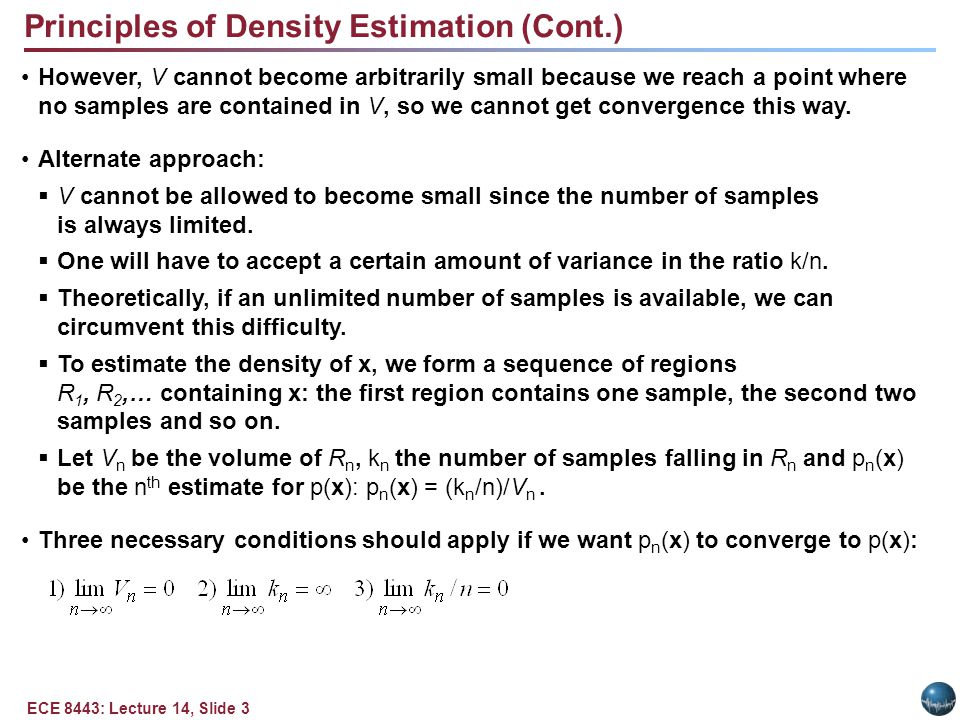 ECE 8443: Lecture 14, Slide 4 Principles of Density Estimation (Cont.) There are two different ways of obtaining sequences of regions that satisfy these conditions: Shrink an initial region where and show that.