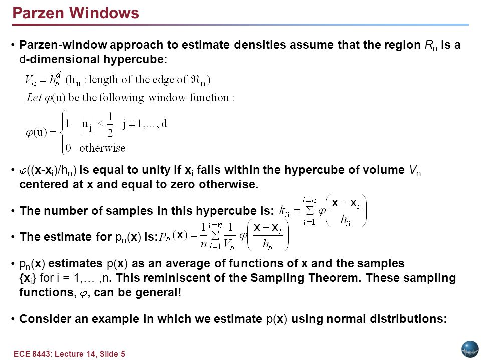 ECE 8443: Lecture 14, Slide 6 Example of a Parzen Window (Gaussian Kernels) Case where p(x) N(0,1) Let (u) = (1/ (2 ) exp(-u 2 /2) and h n = h 1 / n (n>1), where h 1 is a known parameter.