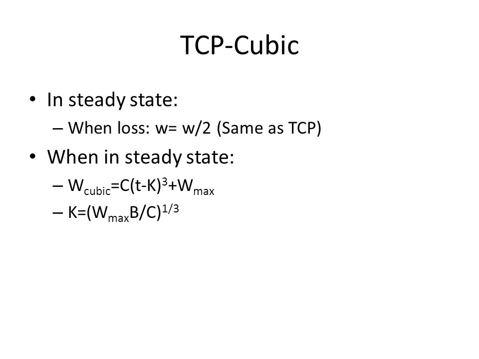 TCP-Cubic In steady state: – When loss: w= w/2 (Same as TCP) When in steady state: – W cubic =C(t-K) 3 +W max – K=(W max B/C) 1/3