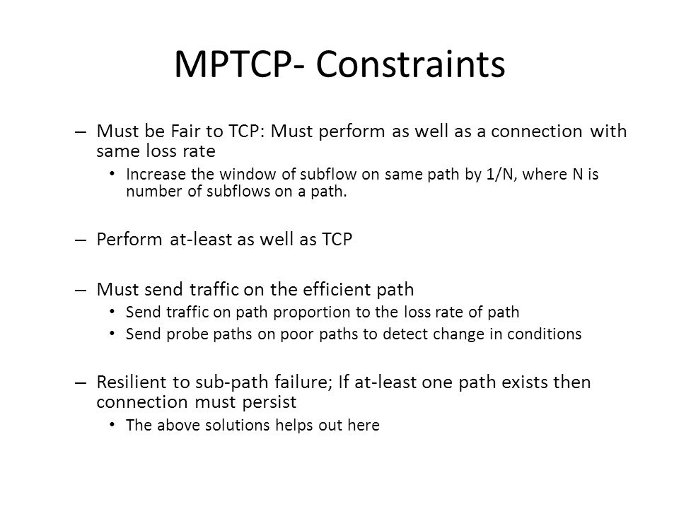 MPTCP- Constraints – Must be Fair to TCP: Must perform as well as a connection with same loss rate Increase the window of subflow on same path by 1/N,