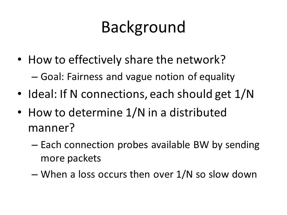 Background How to effectively share the network? – Goal: Fairness and vague notion of equality Ideal: If N connections, each should get 1/N How to det