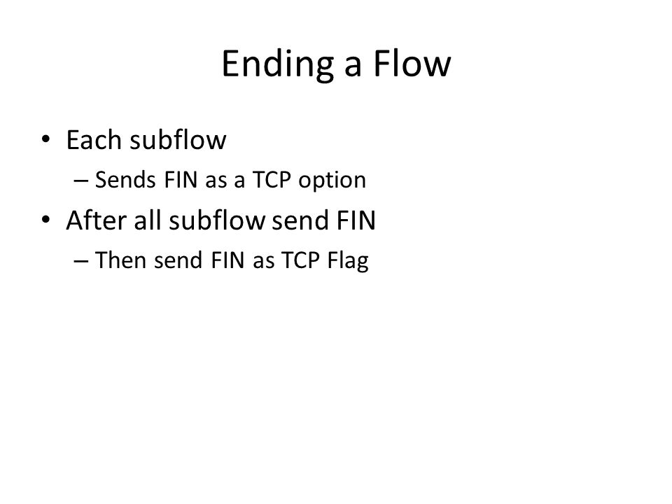 Ending a Flow Each subflow – Sends FIN as a TCP option After all subflow send FIN – Then send FIN as TCP Flag