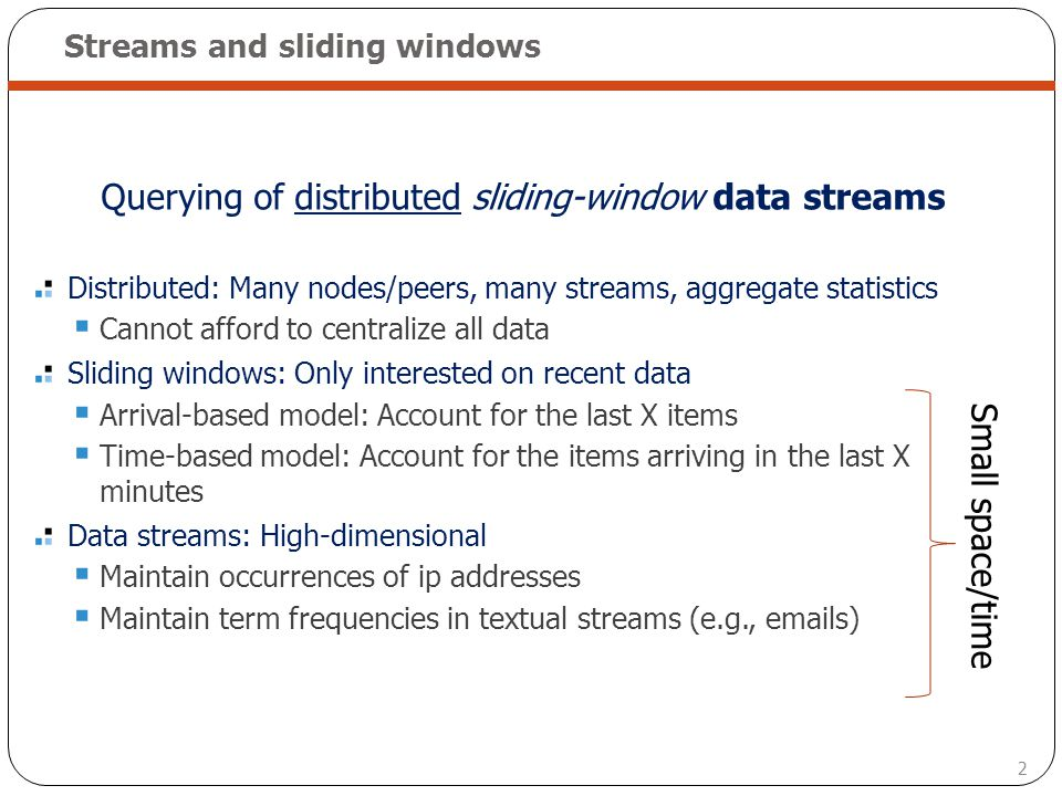 2 Streams and sliding windows Querying of distributed sliding-window data streams Distributed: Many nodes/peers, many streams, aggregate statistics Ca