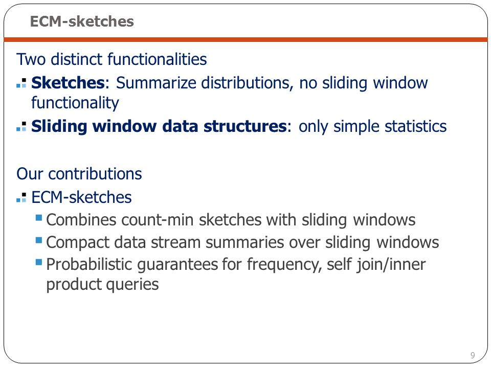9 ECM-sketches Two distinct functionalities Sketches: Summarize distributions, no sliding window functionality Sliding window data structures: only si