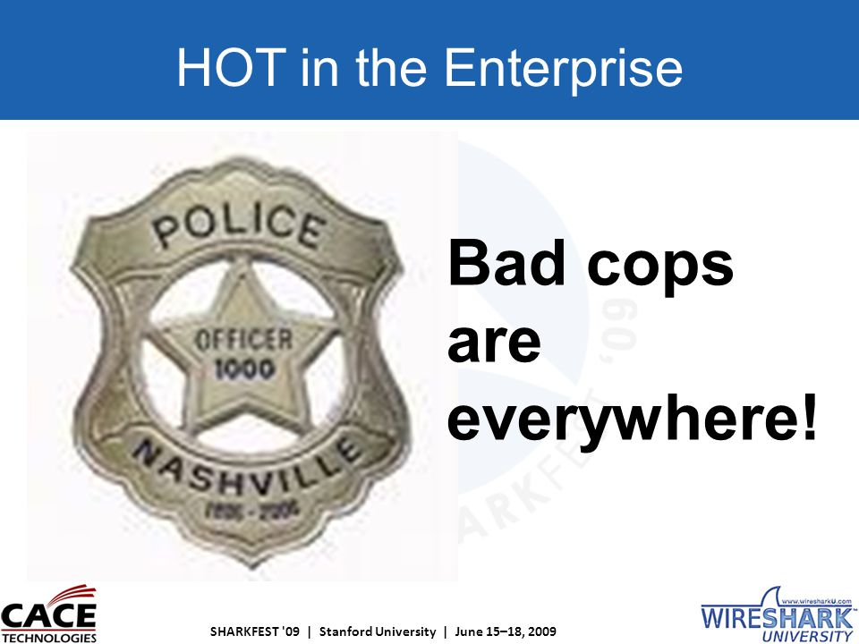 SHARKFEST 09 | Stanford University | June 15–18, 2009 HOT in the Enterprise Bad cops are everywhere!