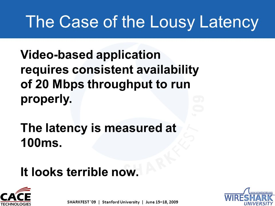 SHARKFEST 09 | Stanford University | June 15–18, 2009 The Case of the Lousy Latency Video-based application requires consistent availability of 20 Mbps throughput to run properly.