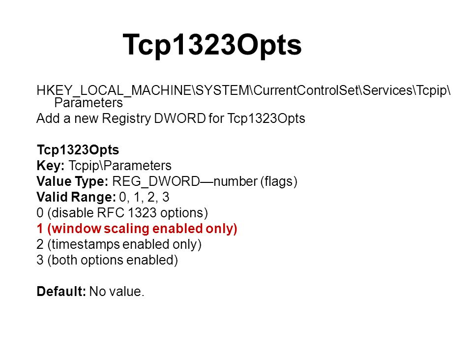Tcp1323Opts HKEY_LOCAL_MACHINE\SYSTEM\CurrentControlSet\Services\Tcpip\ Parameters Add a new Registry DWORD for Tcp1323Opts Tcp1323Opts Key: Tcpip\Parameters Value Type: REG_DWORDnumber (flags) Valid Range: 0, 1, 2, 3 0 (disable RFC 1323 options) 1 (window scaling enabled only) 2 (timestamps enabled only) 3 (both options enabled) Default: No value.