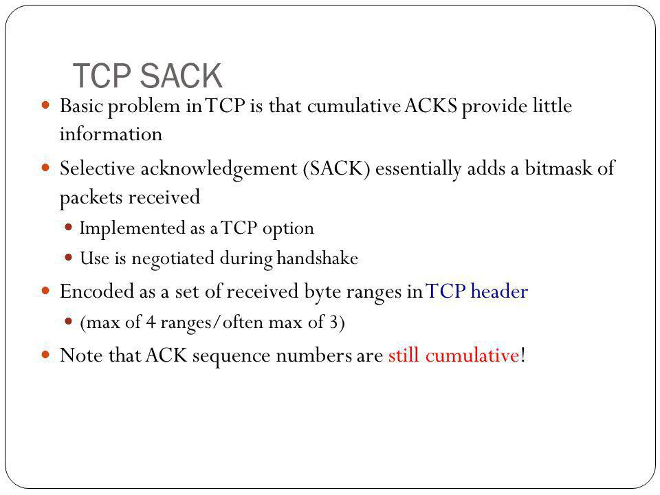 TCP SACK Basic problem in TCP is that cumulative ACKS provide little information Selective acknowledgement (SACK) essentially adds a bitmask of packet