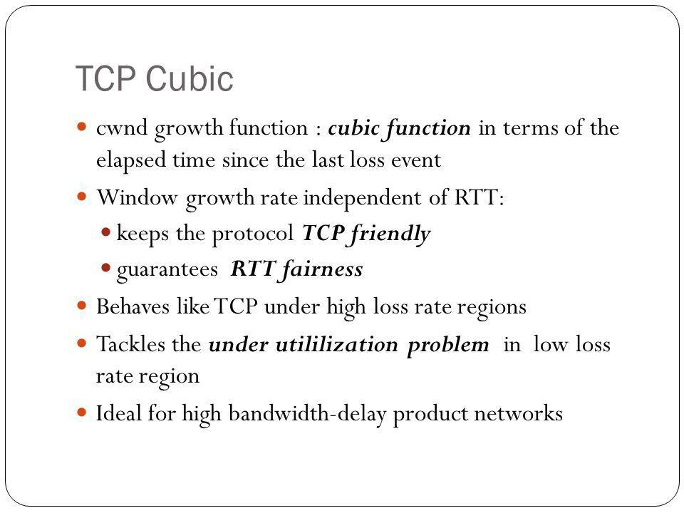 TCP Cubic cwnd growth function : cubic function in terms of the elapsed time since the last loss event Window growth rate independent of RTT: keeps th