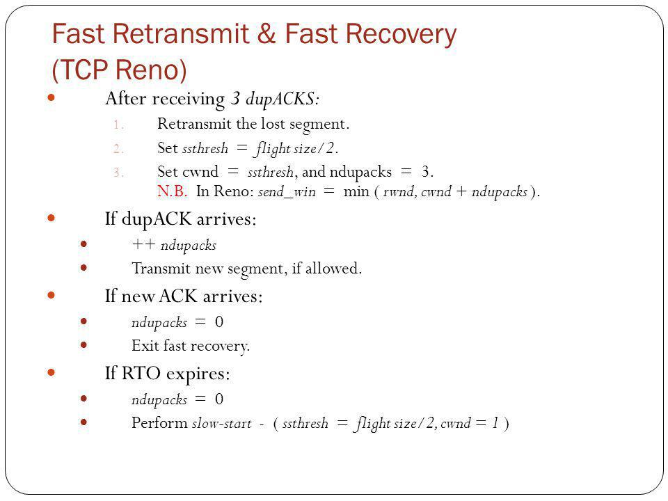Fast Retransmit & Fast Recovery (TCP Reno) After receiving 3 dupACKS: 1. Retransmit the lost segment. 2. Set ssthresh = flight size/2. 3. Set cwnd = s