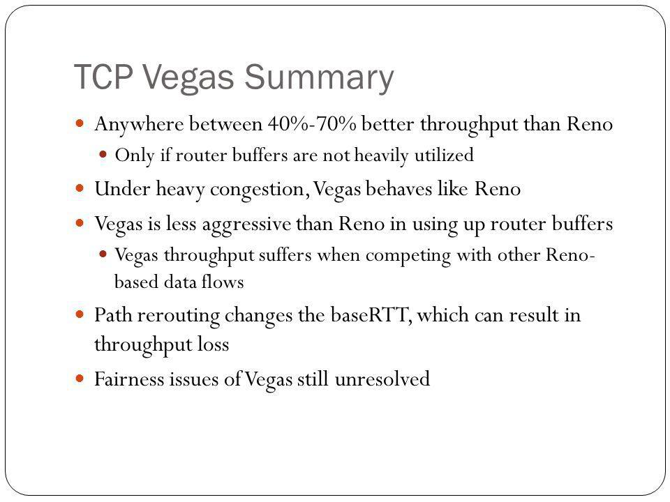 TCP Vegas Summary Anywhere between 40%-70% better throughput than Reno Only if router buffers are not heavily utilized Under heavy congestion, Vegas b