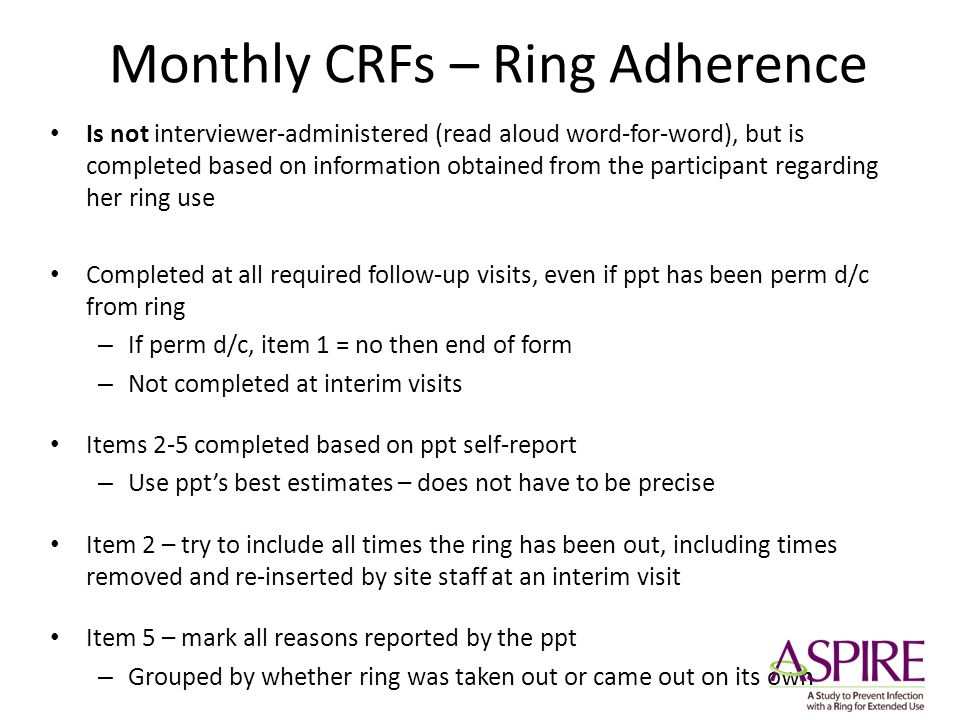 Monthly CRFs – Ring Adherence Is not interviewer-administered (read aloud word-for-word), but is completed based on information obtained from the part