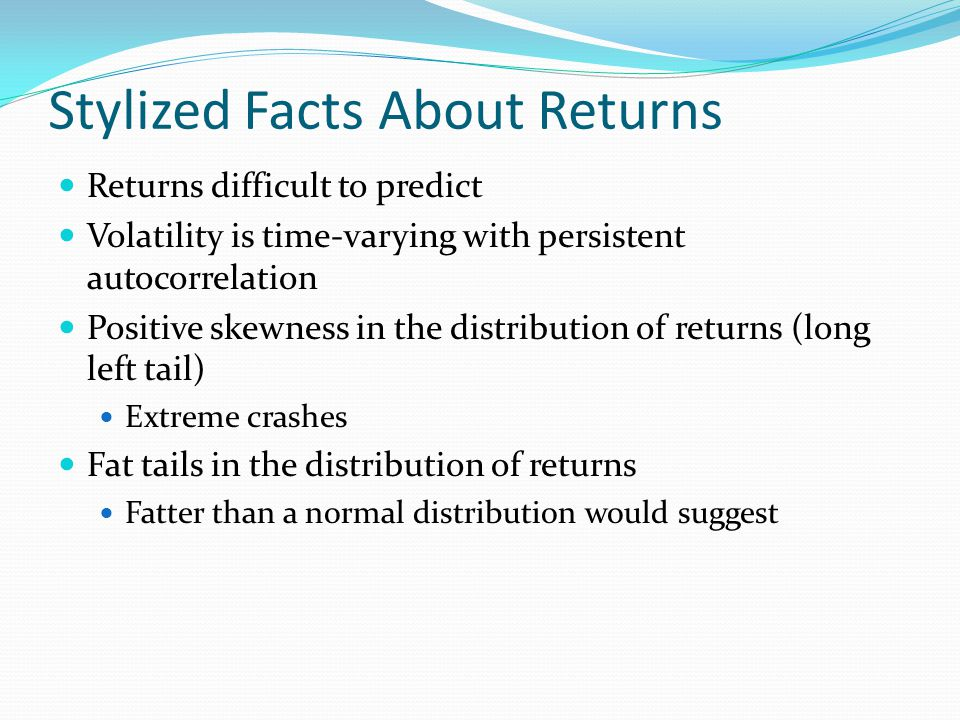 Stylized Facts About Returns Returns difficult to predict Volatility is time-varying with persistent autocorrelation Positive skewness in the distribution of returns (long left tail) Extreme crashes Fat tails in the distribution of returns Fatter than a normal distribution would suggest