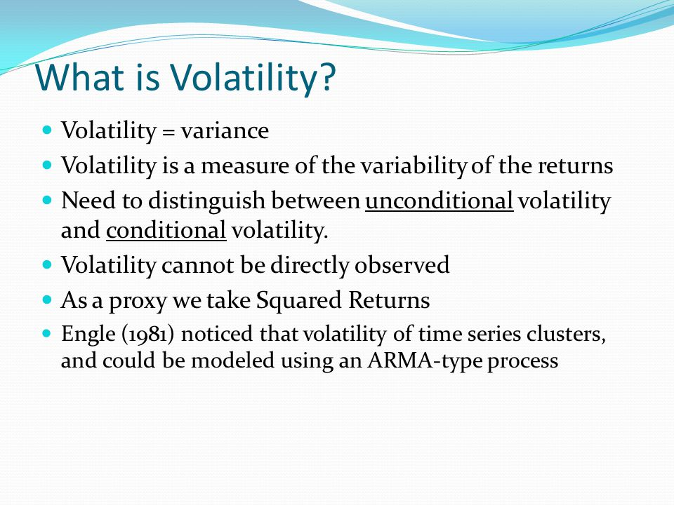 What is Volatility? Volatility = variance Volatility is a measure of the variability of the returns Need to distinguish between unconditional volatili