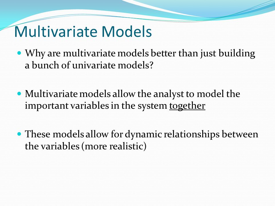 Multivariate Models Why are multivariate models better than just building a bunch of univariate models.