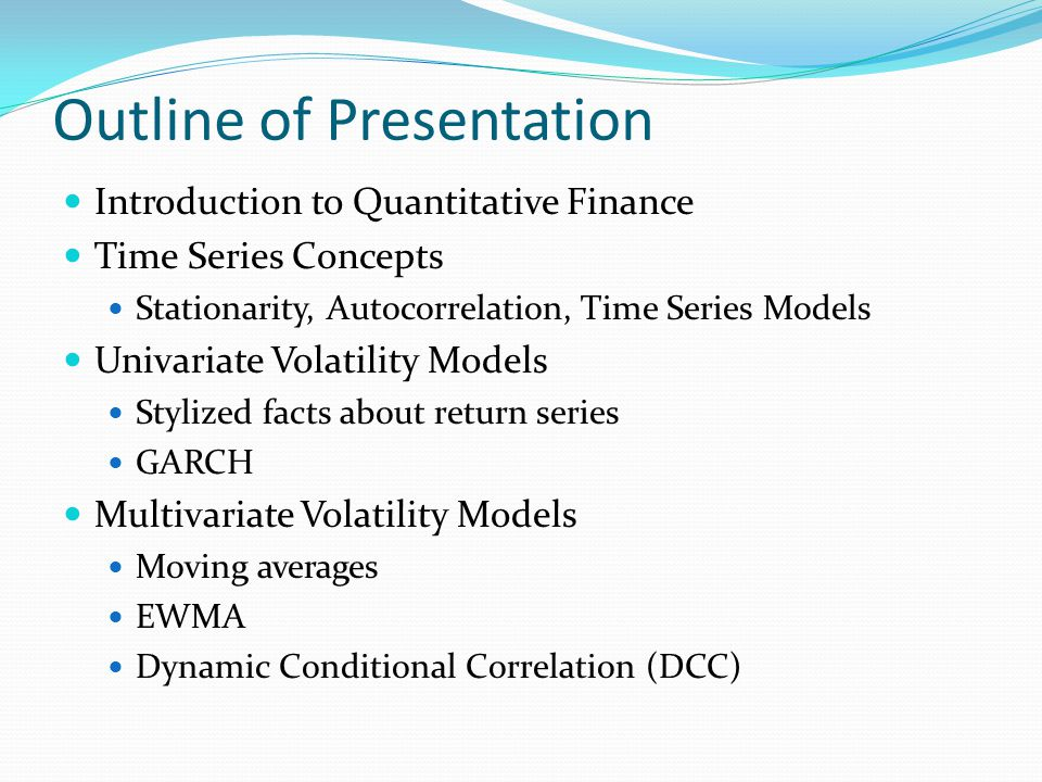 Motivation from Quant Finance Most of the stuff in this talk is motivated by problems from quantitative finance Financial econometrics is one part of a larger field which goes under various names (quantitative finance, mathematical finance, computational finance, etc) The field applies quantitative models and theories to solve problems in the financial markets Some questions we can answer better than others What will be the closing price of IBM tomorrow.